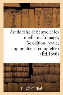Art de Faire Le Beurre Et Les Meilleurs Fromages 3e �dition, Revue, Augment�e Et Compl�t�e - Savoirs Et Traditions (Paperback)