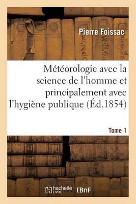 M�t�orologie Avec La Science de l'Homme Et Principalement Avec l'Hygi�ne Publique. Tome 1 - Sciences (Paperback)