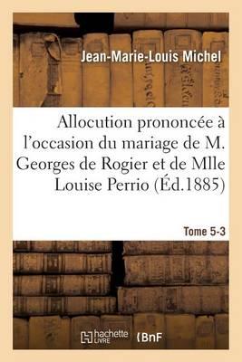 Allocution Prononc�e � l'Occasion Du Mariage de M. Georges de Rogier Et de Mlle Louise Perrio - Histoire (Paperback)