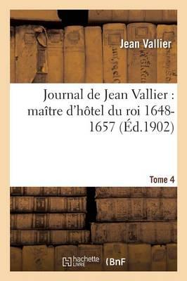 Journal de Jean Vallier: Ma�tre d'H�tel Du Roi 1648-1657. 1er Aout 1652-31 D�cembre 1653 Tome 4 - Histoire (Paperback)