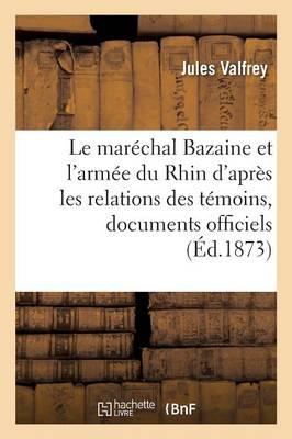 Le Mar�chal Bazaine Et l'Arm�e Du Rhin, d'Apr�s Les Relations Des T�moins Et Documents Officiels - Litterature (Paperback)