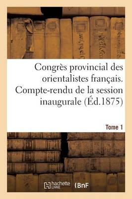 Congr�s Provincial Des Orientalistes Fran�ais. Compte-Rendu de la Session Inaugurale Tome 1 - Histoire (Paperback)