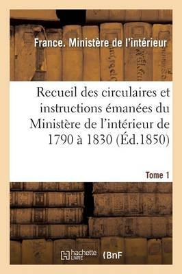 Recueil Des Circulaires Et Instructions �man�es Du Minist�re de l'Int�rieur de 1790 � 1830 Tome 1 - Sciences Sociales (Paperback)