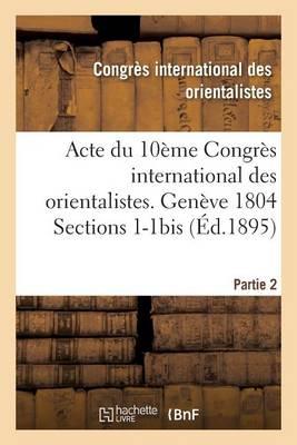 Acte Du 10�me Congr�s International Des Orientalistes. Gen�ve 1804 Sections 1-1bis Partie 2 - Histoire (Paperback)