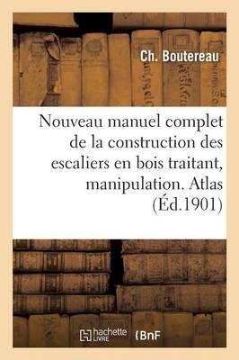 Nouveau Manuel Complet de la Construction Des Escaliers En Bois, Manipulation Posage. Atlas - Savoirs Et Traditions (Paperback)