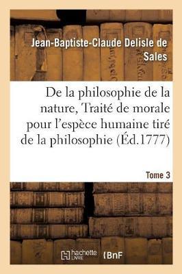 La Philosophie de la Nature, Trait� de Morale Pour l'Esp�ce Humaine Tir� de la Philosophie Tome 3 - Philosophie (Paperback)