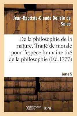 La Philosophie de la Nature, Trait� de Morale Pour l'Esp�ce Humaine Tir� de la Philosophie Tome 5 - Philosophie (Paperback)