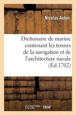 Dictionaire de Marine Contenant Les Termes de la Navigation Et de l'Architecture Navale - Savoirs Et Traditions (Paperback)