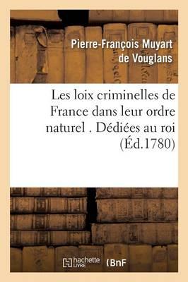 Les Loix Criminelles de France Dans Leur Ordre Naturel . D�di�es Au Roi - Sciences Sociales (Paperback)