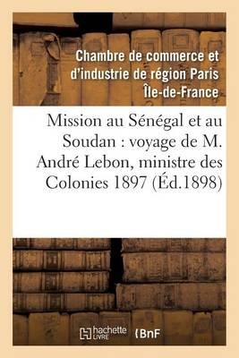 Mission Au S�n�gal Et Au Soudan, Voyage de M. Andr� Lebon, Ministre Des Colonies Octobre 1897 - Histoire (Paperback)
