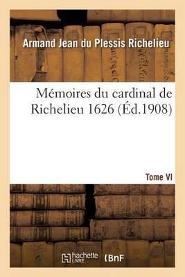 M�moires Du Cardinal de Richelieu. T. VI 1626 - Histoire (Paperback)