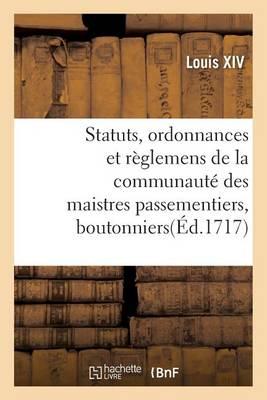 Statuts, Ordonnances Et R�glemens de la Communaut� Des Maistres Passementiers, Boutonniers - Sciences Sociales (Paperback)