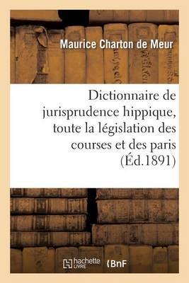 Dictionnaire de Jurisprudence Hippique, Contenant Toute La L�gislation Des Courses Et Des Paris - Sciences Sociales (Paperback)