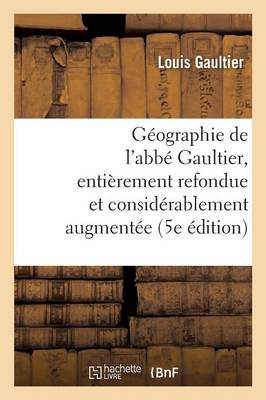 G�ographie de l'Abb� Gaultier: Enti�rement Refondue Et Consid�rablement Augment�e 5e �dition - Histoire (Paperback)