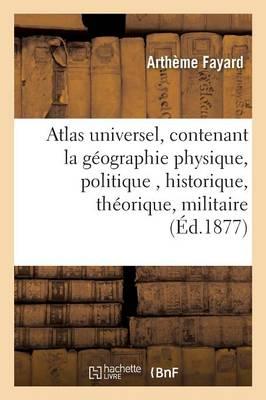 Atlas Universel, Contenant La G�ographie Physique, Politique, Historique, Th�orique, Militaire - Histoire (Paperback)