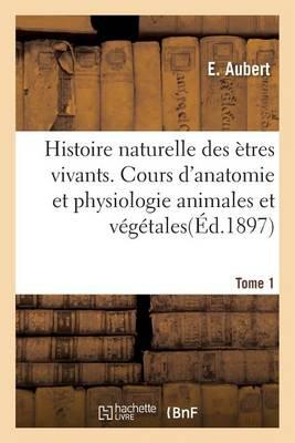 Histoire Naturelle Des �tres Vivants. Cours d'Anatomie Et Physiologie Animales Et V�g�tales Tome 1 - Sciences Sociales (Paperback)