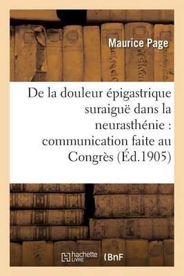 de la Douleur �pigastrique Suraigu� Dans La Neurasth�nie: Congr�s Des M�decins Ali�nistes - Sciences (Paperback)