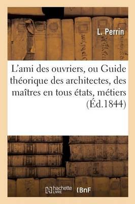 L'Ami Des Ouvriers, Ou Guide Th�orique Des Architectes, Des Ma�tres En Tous �tats, M�tiers - Sciences Sociales (Paperback)