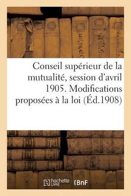 Conseil Sup�rieur de la Mutualit�, Session d'Avril 1905. Modifications Propos�es � La Loi - Sciences Sociales (Paperback)