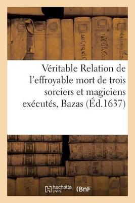 V�ritable Relation de l'Effroyable Mort de 3 Sorciers Et Magiciens Ex�cut�s Dans La Ville de Bazas - Histoire (Paperback)
