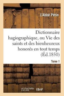 Dictionnaire Hagiographique, Ou Vie Des Saints Et Des Bienheureux Honor�s En Tout Temps Tome 1 - Religion (Paperback)