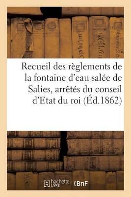 Recueil Des R glements de la Fontaine d'Eau Sal e de Salies, Arr t s Du Conseil d'Etat Du Roi - Sciences Sociales (Paperback)