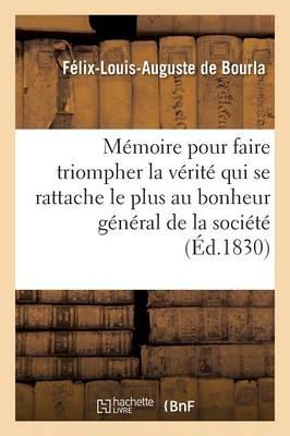 M�moire Pour Faire Triompher La V�rit� Qui Se Rattache Le Plus Au Bonheur G�n�ral de la Soci�t� - Ga(c)Na(c)Ralita(c)S (Paperback)