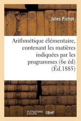 Arithm�tique �l�mentaire, Contenant Les Mati�res Indiqu�es Par Les Programmes Du 22 Janvier 1885 - Sciences Sociales (Paperback)