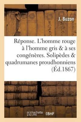 R�ponse. l'Homme Rouge � l'Homme Gris Et � Ses Cong�n�res. Solip�des Et Quadrumanes Proudhonniens - Histoire (Paperback)