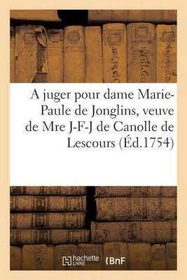 A Juger Pour Dame Marie-Paule de Jonglins, Veuve de Mre Jacques-Fran�ois-Joseph de Canolle - Litterature (Paperback)
