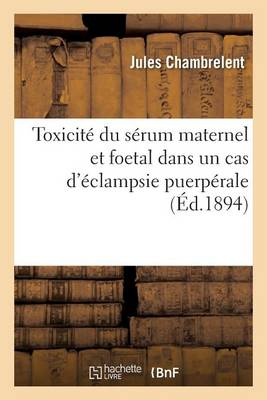 Toxicit� Du S�rum Maternel Et Foetal Dans Un Cas d'�clampsie Puerp�rale - Sciences (Paperback)