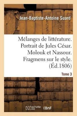 M�langes de Litt�rature. Portrait de Jules C�sar. Molouk Et Nassour. Fragmens Sur Le Style Tome 3 - Litterature (Paperback)