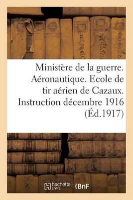 Minist�re de la Guerre. A�ronautique. Ecole de Tir A�rien de Cazaux. Instruction 1er D�cembre 1916 - Sciences Sociales (Paperback)
