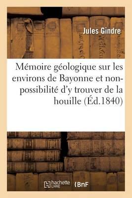M�moire G�ologique Sur Les Environs de Bayonne Et Sur La Non-Possibilit� d'y Trouver de la Houille - Sciences (Paperback)