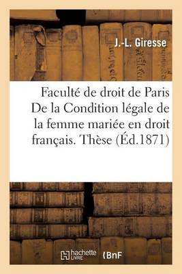 Facult� de Droit de Paris. Condition L�gale de la Femme Mari�e En Droit Fran�ais. Th�se - Sciences Sociales (Paperback)