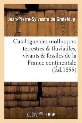 Catalogue Des Mollusques Terrestres Et Fluviatiles, Vivants Et Fossiles, de la France Continentale - Sciences (Paperback)