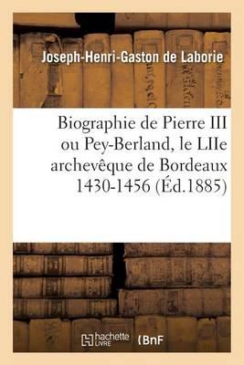 Biographie de Pierre III Ou Pey-Berland, Le Liie Archevaaque de Bordeaux 1430-1456 - Histoire (Paperback)