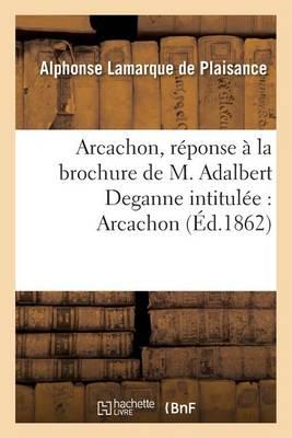 Arcachon, R�ponse � La Brochure de M. Adalbert Deganne Intitul�e: Arcachon, Quelques Notes - Histoire (Paperback)
