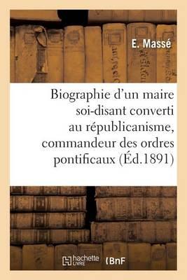 Biographie d'Un Maire Soi-Disant Converti Au R�publicanisme, Commandeur Des Ordres Pontificaux - Histoire (Paperback)