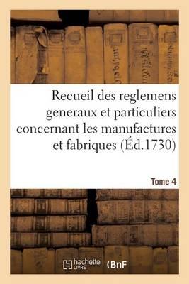 Recueil Des Reglemens Generaux Et Particuliers, Des Manufactures Et Fabriques Du Royaume Tome 4 - Sciences Sociales (Paperback)