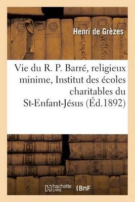 Vie Du R. P. Barr�, Religieux Minime, Fondateur de l'Institut Des �coles Du St-Enfant-J�sus - Histoire (Paperback)