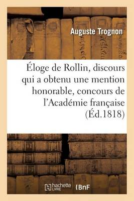 �loge de Rollin, Discours Qui a Obtenu Une Mention Honorable Au Concours de l'Acad�mie Fran�aise - Generalites (Paperback)