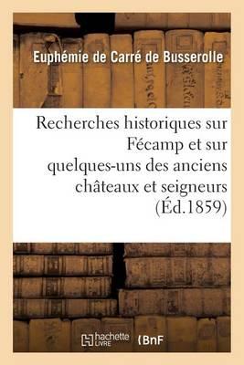Recherches Historiques Sur F�camp Et Sur Quelques-Uns Des Anciens Ch�teaux Et Seigneurs - Histoire (Paperback)