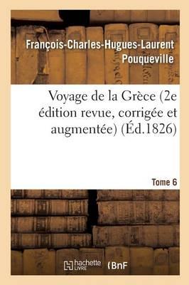 Voyage de la Gr�ce. Pouqueville, Deuxi�me �dition Revue, Corrig�e Et Augment�e. Tome 6 - Histoire (Paperback)