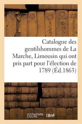 Catalogue Des Gentilshommes de la Marche, Limousin Qui Ont Pris Part Pour l'�lection de 1789. 1863 - Generalites (Paperback)