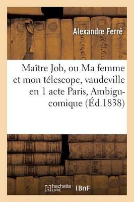 Ma�tre Job, Ou Ma Femme Et Mon T�lescope, Vaudeville En 1 Acte Paris, Ambigu-Comique - Litterature (Paperback)