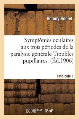 Sympt�mes Oculaires Aux Trois P�riodes de la Paralysie G�n�rale Troubles Pupillaires. Fascicule 1 - Sciences (Paperback)