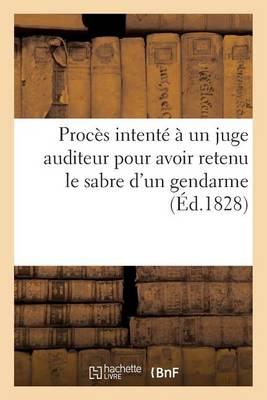 Proc�s Intent� � Un Juge Auditeur Pour Avoir Retenu Le Sabre d'Un Gendarme, Suivi d'Un Arr�t de Cour - Sciences Sociales (Paperback)