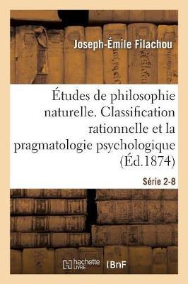 tudes de Philosophie Naturelle. La Classification Rationnelle Et La Pragmatologie S rie 2-8 - Philosophie (Paperback)