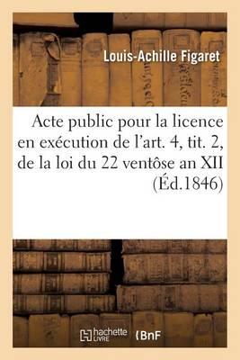 Acte Public Pour La Licence: En Ex�cution de l'Art. 4, Tit. 2, de la Loi Du 22 Vent�se an XII 1846 - Sciences Sociales (Paperback)